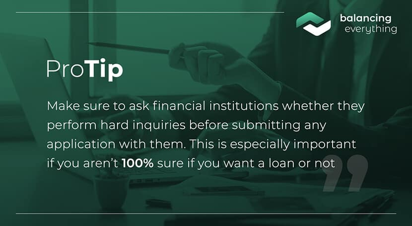 Make sure to ask financial institutions whether they perform hard inquiries before submitting any application with them. This is especially important if you aren't 100% sure if you want a loan or not.